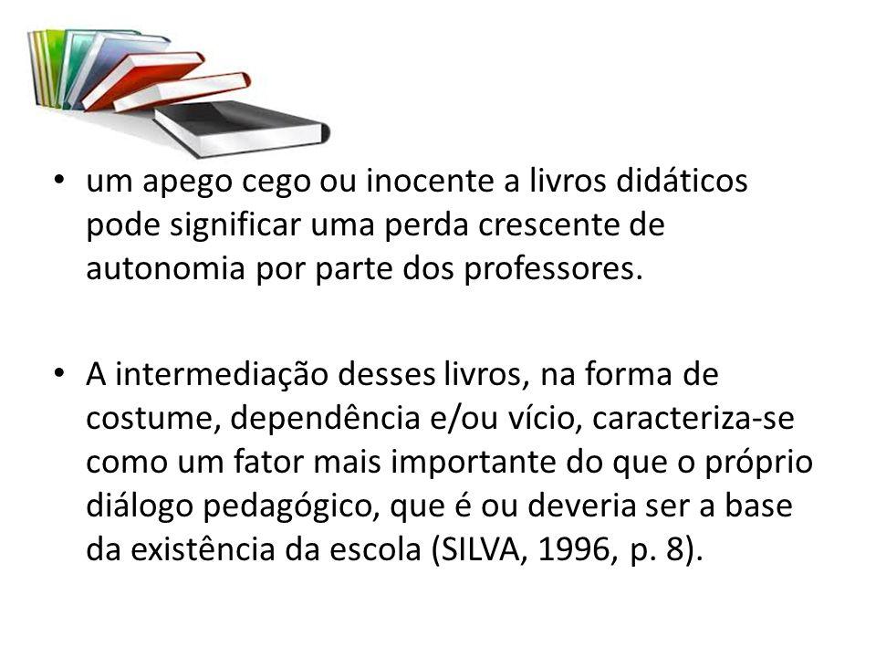 um apego cego ou inocente a livros didáticos pode significar uma perda crescente de autonomia por parte dos professores. A intermediação desses livros