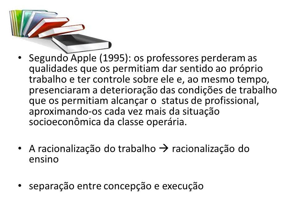 Segundo Apple (1995): os professores perderam as qualidades que os permitiam dar sentido ao próprio trabalho e ter controle sobre ele e, ao mesmo temp