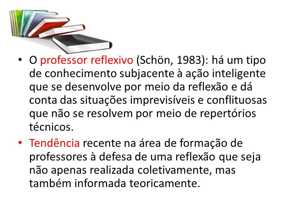 O professor reflexivo (Schön, 1983): há um tipo de conhecimento subjacente à ação inteligente que se desenvolve por meio da reflexão e dá conta das si