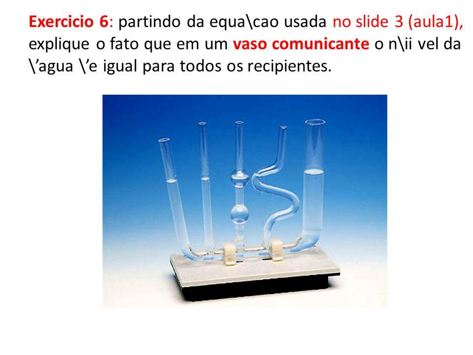 Exercicio 6: partindo da equa\cao usada no slide 3 (aula1), explique o fato que em um vaso comunicante o n\ii vel da \agua \e igual para todos os recipientes.