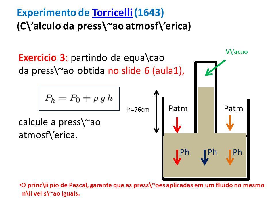 Experimento de Torricelli (1643) (C\alculo da press\~ao atmosf\erica)Torricelli h=76cm Patm V\acuo Patm Ph Exercicio 3: partindo da equa\cao da press\~ao obtida no slide 6 (aula1), calcule a press\~ao atmosf\erica.