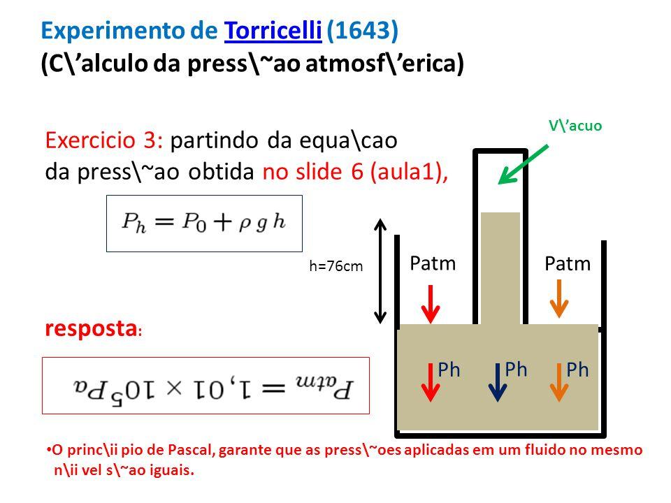 Experimento de Torricelli (1643) (C\alculo da press\~ao atmosf\erica)Torricelli h=76cm Patm V\acuo Patm Ph Exercicio 3: partindo da equa\cao da press\~ao obtida no slide 6 (aula1), resposta : Ph O princ\ii pio de Pascal, garante que as press\~oes aplicadas em um fluido no mesmo n\ii vel s\~ao iguais.