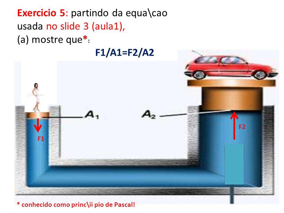 Exercicio 5: partindo da equa\cao usada no slide 3 (aula1), (a) mostre que* : F1/A1=F2/A2 F1 F2 * conhecido como princ\ii pio de Pascal!