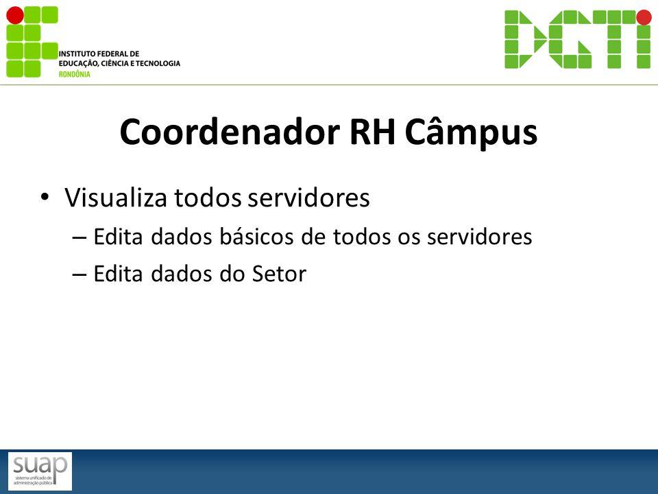 Coordenador RH Câmpus Visualiza todos servidores – Edita dados básicos de todos os servidores – Edita dados do Setor