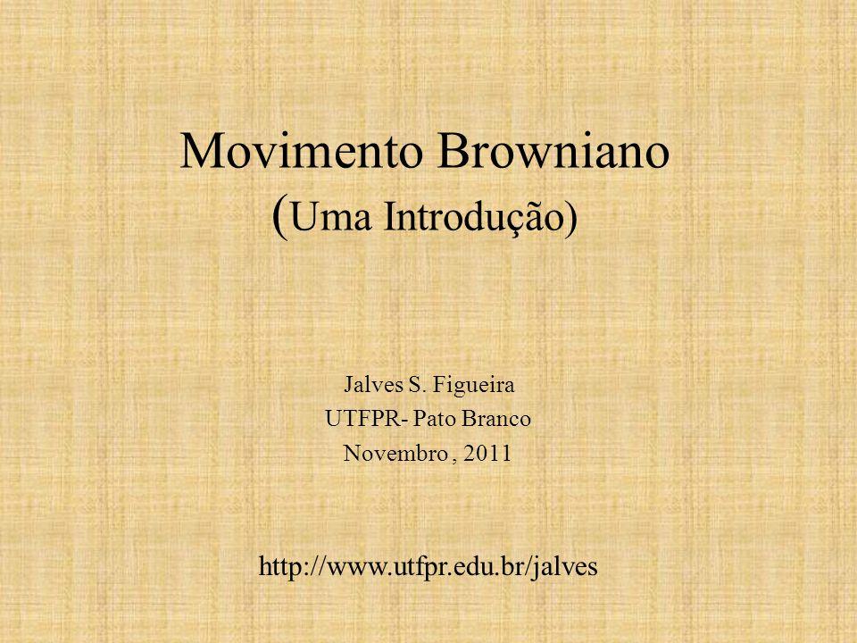 Movimento Browniano ( Uma Introdução) Jalves S. Figueira UTFPR- Pato Branco Novembro, 2011 http://www.utfpr.edu.br/jalves