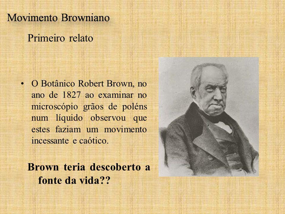 Primeiro relato O Botânico Robert Brown, no ano de 1827 ao examinar no microscópio grãos de poléns num líquido observou que estes faziam um movimento