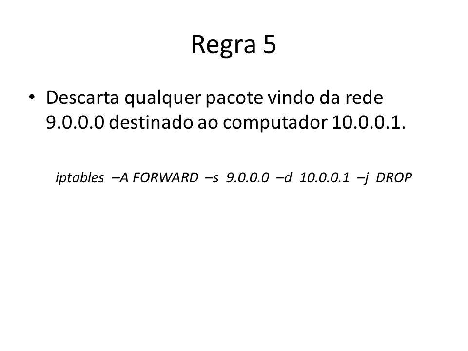 Regra 5 Descarta qualquer pacote vindo da rede 9.0.0.0 destinado ao computador 10.0.0.1. iptables –A FORWARD –s 9.0.0.0 –d 10.0.0.1 –j DROP