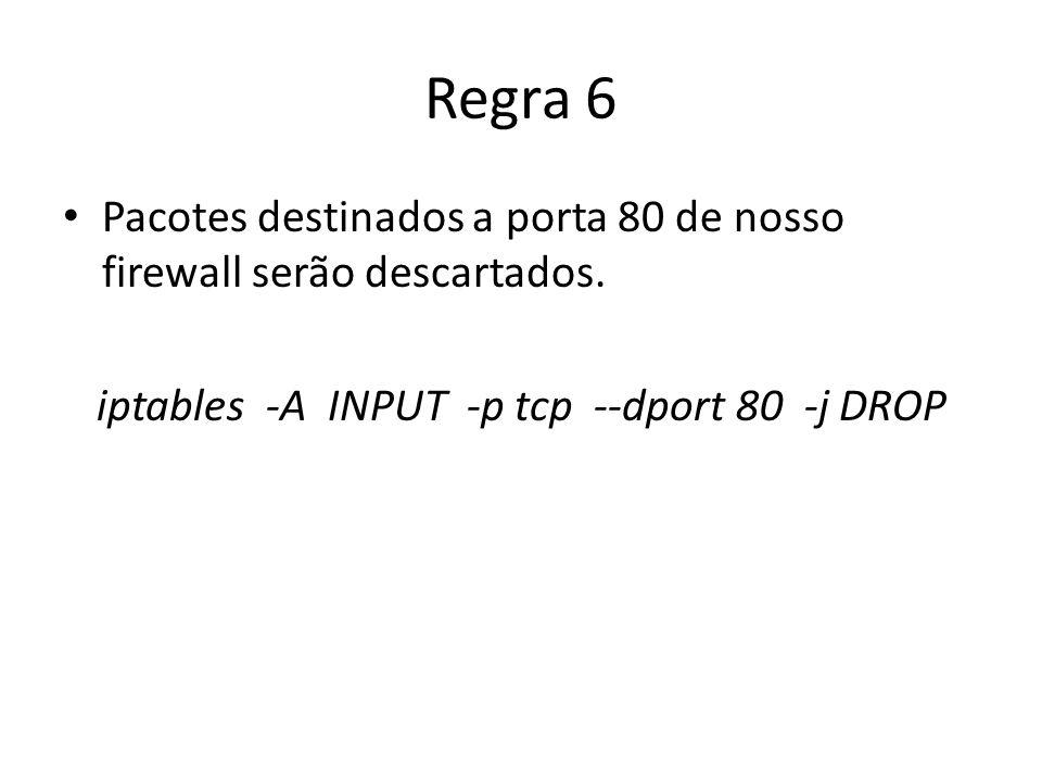 Regra 6 Pacotes destinados a porta 80 de nosso firewall serão descartados. iptables -A INPUT -p tcp --dport 80 -j DROP