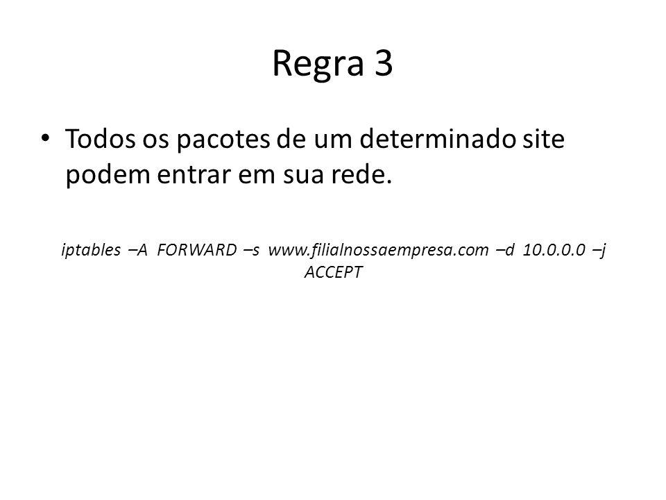 Regra 3 Todos os pacotes de um determinado site podem entrar em sua rede. iptables –A FORWARD –s www.filialnossaempresa.com –d 10.0.0.0 –j ACCEPT