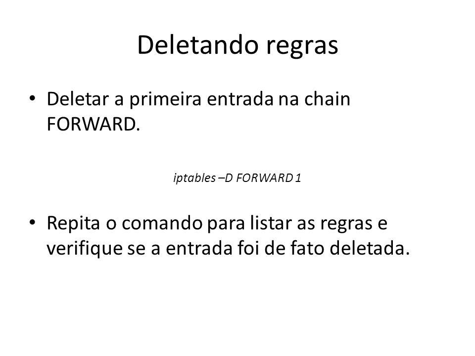 Deletando regras Deletar a primeira entrada na chain FORWARD. iptables –D FORWARD 1 Repita o comando para listar as regras e verifique se a entrada fo