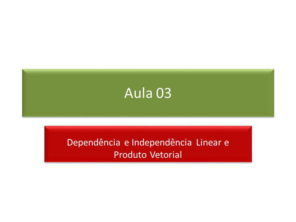 Aula 03 Dependência e Independência Linear e Produto Vetorial Dependência e Independência Linear e Produto Vetorial