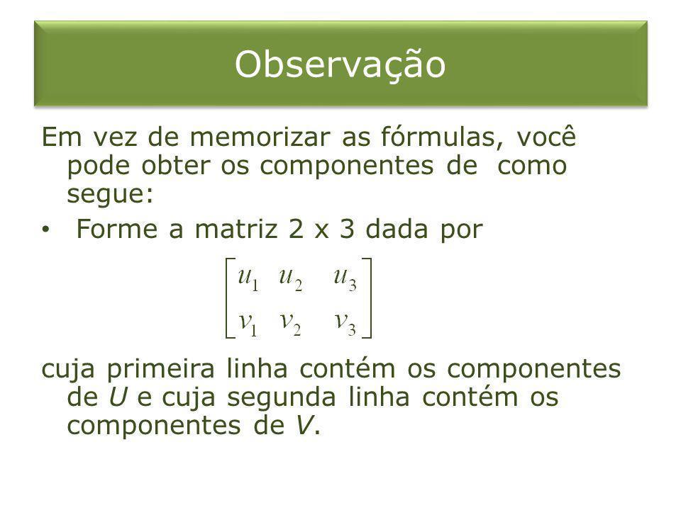 Observação Em vez de memorizar as fórmulas, você pode obter os componentes de como segue: Forme a matriz 2 x 3 dada por cuja primeira linha contém os