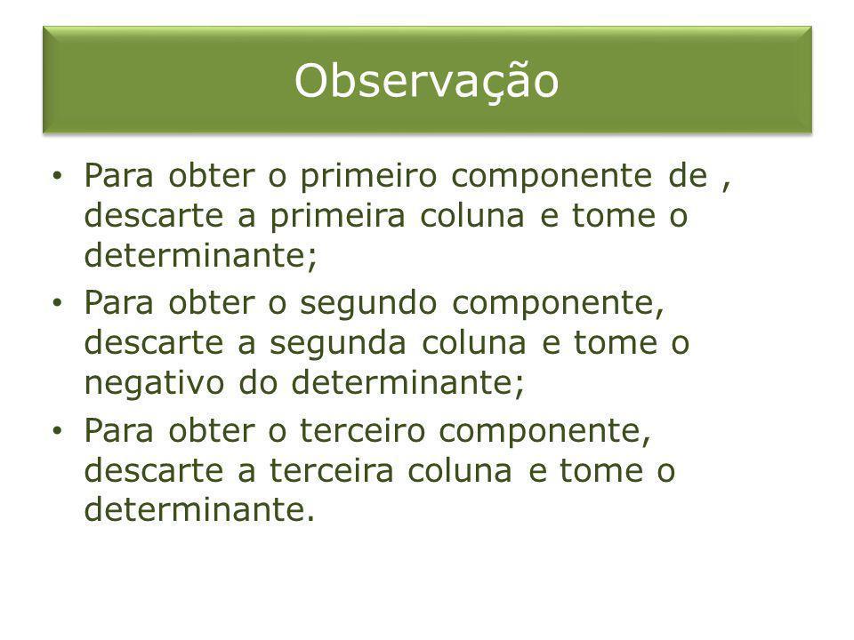 Observação Para obter o primeiro componente de, descarte a primeira coluna e tome o determinante; Para obter o segundo componente, descarte a segunda