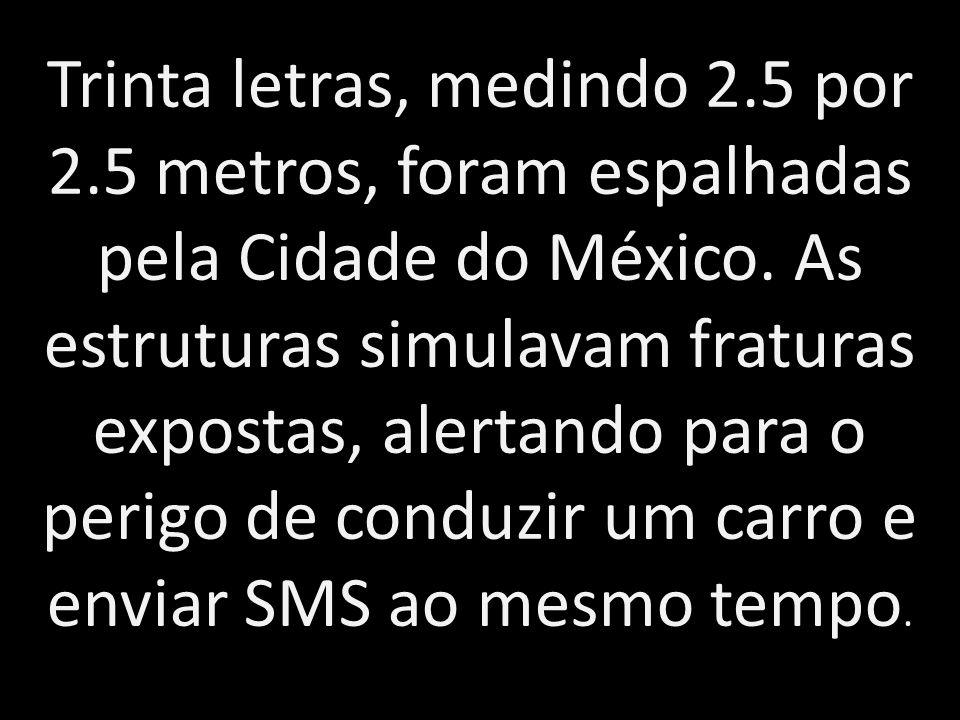 Trinta letras, medindo 2.5 por 2.5 metros, foram espalhadas pela Cidade do México. As estruturas simulavam fraturas expostas, alertando para o perigo