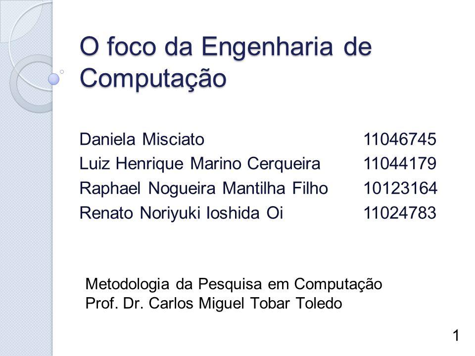 O foco da Engenharia de Computação Daniela Misciato11046745 Luiz Henrique Marino Cerqueira11044179 Raphael Nogueira Mantilha Filho10123164 Renato Nori