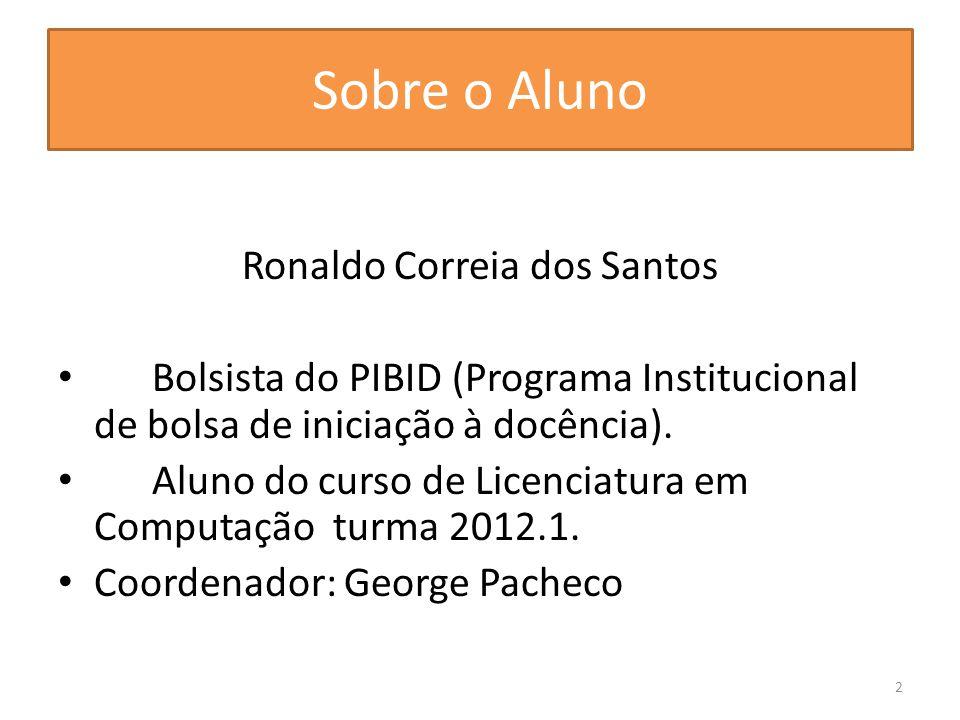 Sobre o Aluno Ronaldo Correia dos Santos Bolsista do PIBID (Programa Institucional de bolsa de iniciação à docência).