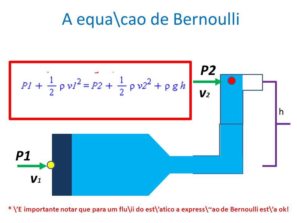 P1 v1v1 v2v2 P2 h A equa\cao de Bernoulli * \E importante notar que para um flu\ii do est\atico a express\~ao de Bernoulli est\a ok!