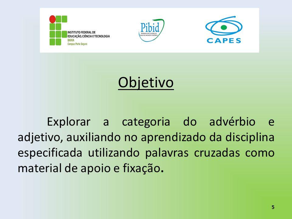 Objetivo Explorar a categoria do advérbio e adjetivo, auxiliando no aprendizado da disciplina especificada utilizando palavras cruzadas como material