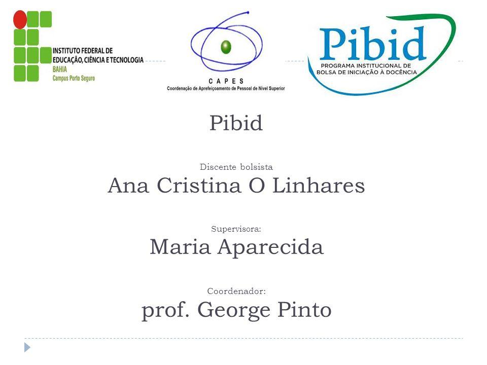 Pibid Discente bolsista Ana Cristina O Linhares Supervisora: Maria Aparecida Coordenador: prof.