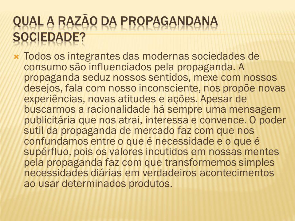 Todos os integrantes das modernas sociedades de consumo são influenciados pela propaganda. A propaganda seduz nossos sentidos, mexe com nossos desejos