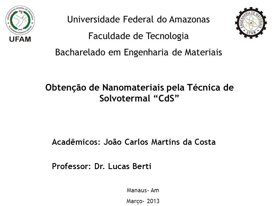 Obtenção de Nanomateriais pela Técnica de Solvotermal CdS Acadêmicos: João Carlos Martins da Costa Professor: Dr.