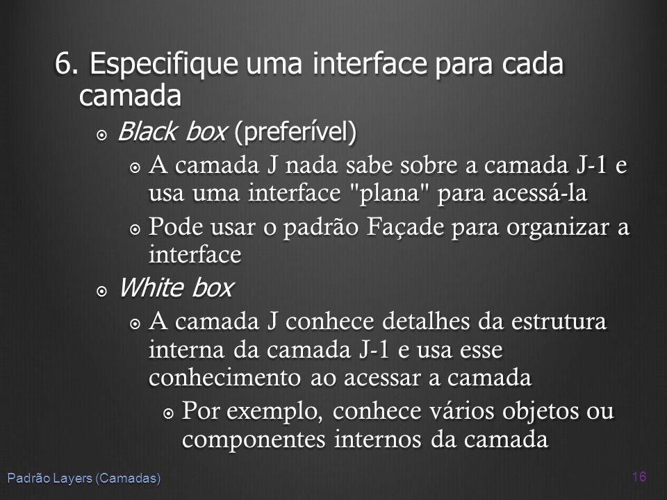 6. Especifique uma interface para cada camada Black box (preferível) Black box (preferível) A camada J nada sabe sobre a camada J-1 e usa uma interfac