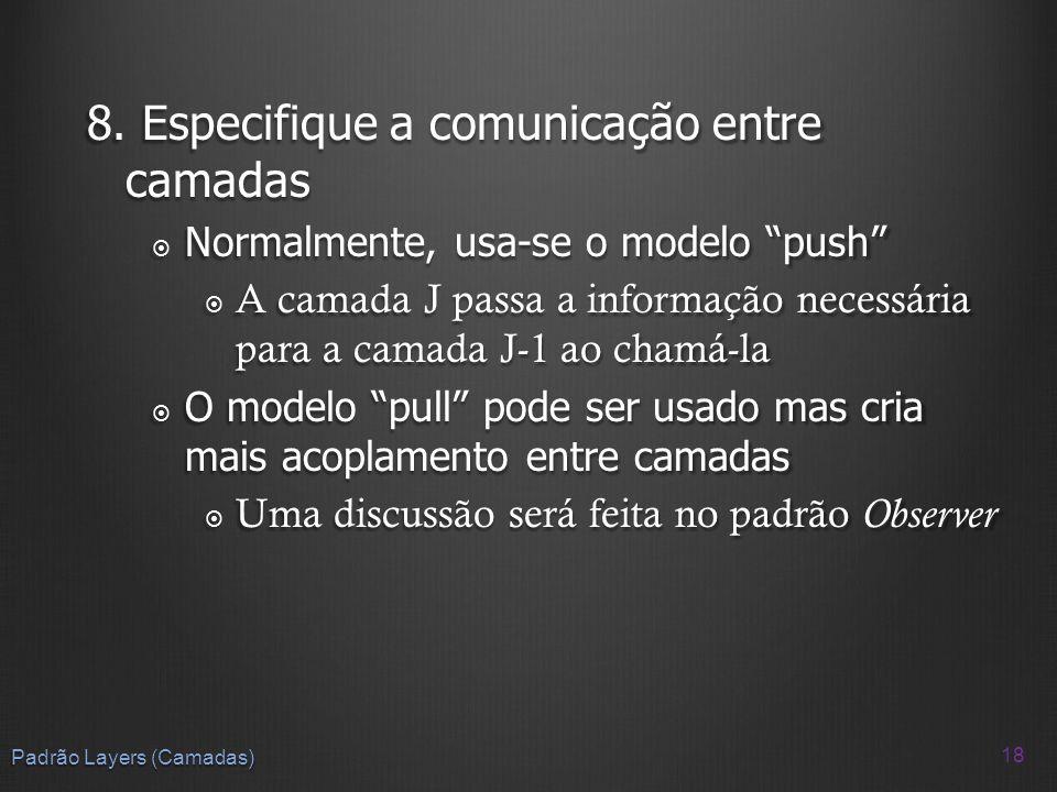 8. Especifique a comunicação entre camadas Normalmente, usa-se o modelo push Normalmente, usa-se o modelo push A camada J passa a informação necessári