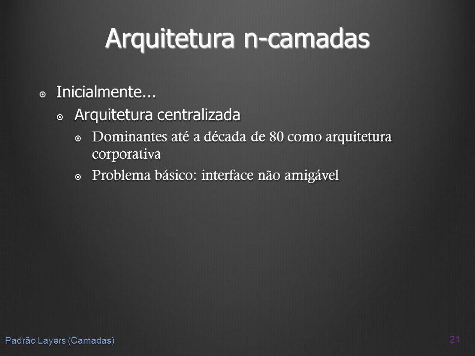 Arquitetura n-camadas Inicialmente... Inicialmente... Arquitetura centralizada Arquitetura centralizada Dominantes até a década de 80 como arquitetura