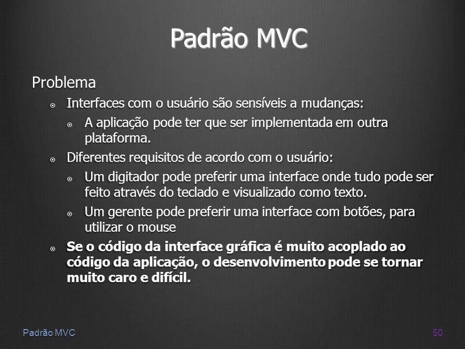 50 Padrão MVC Problema Interfaces com o usuário são sensíveis a mudanças: Interfaces com o usuário são sensíveis a mudanças: A aplicação pode ter que