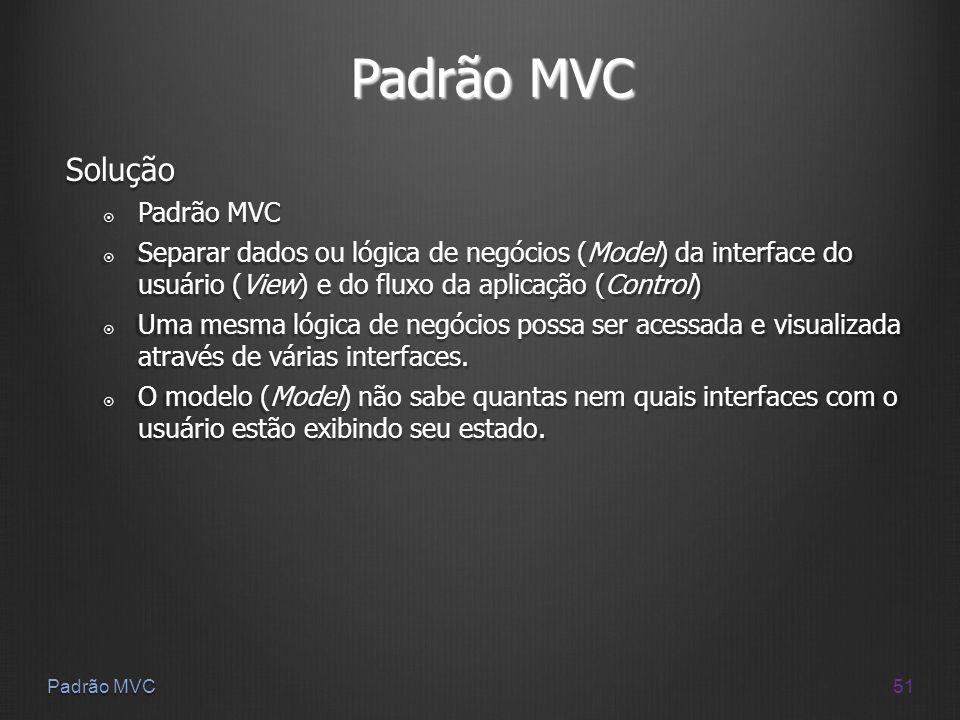51 Padrão MVC Solução Padrão MVC Padrão MVC Separar dados ou lógica de negócios (Model) da interface do usuário (View) e do fluxo da aplicação (Contro