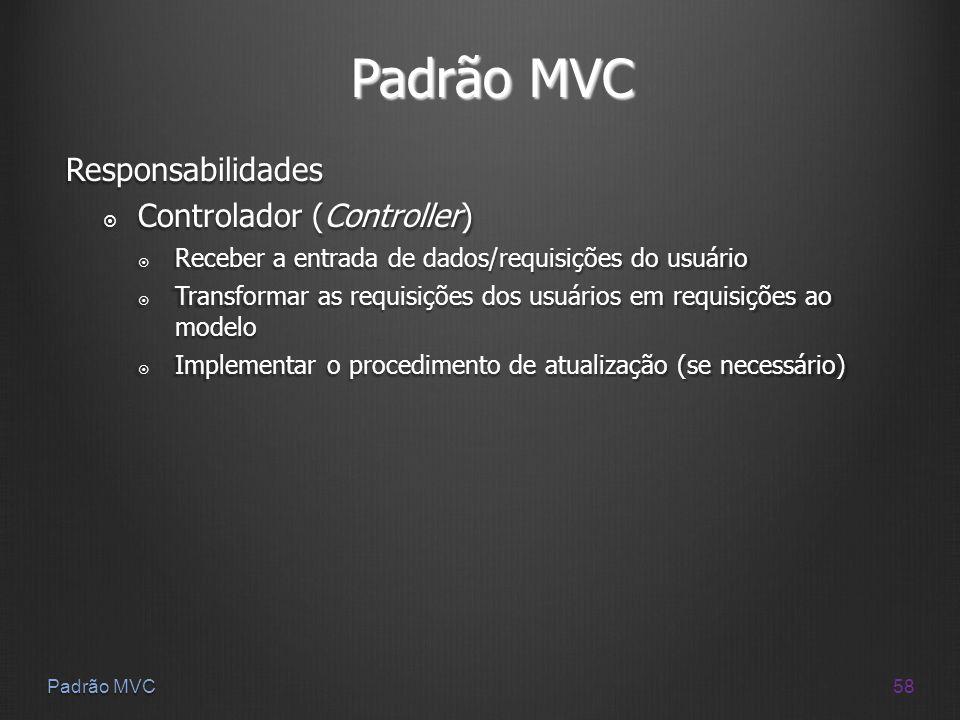 58 Padrão MVC Responsabilidades Controlador (Controller) Controlador (Controller) Receber a entrada de dados/requisições do usuário Receber a entrada
