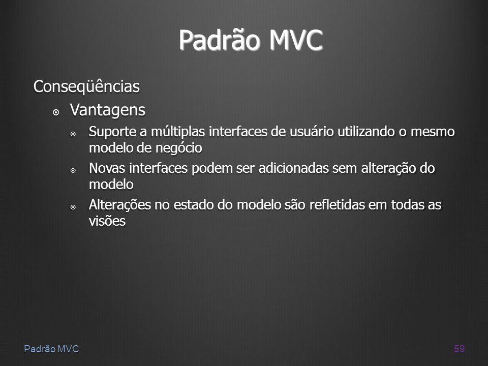 59 Padrão MVC Conseqüências Vantagens Vantagens Suporte a múltiplas interfaces de usuário utilizando o mesmo modelo de negócio Suporte a múltiplas int