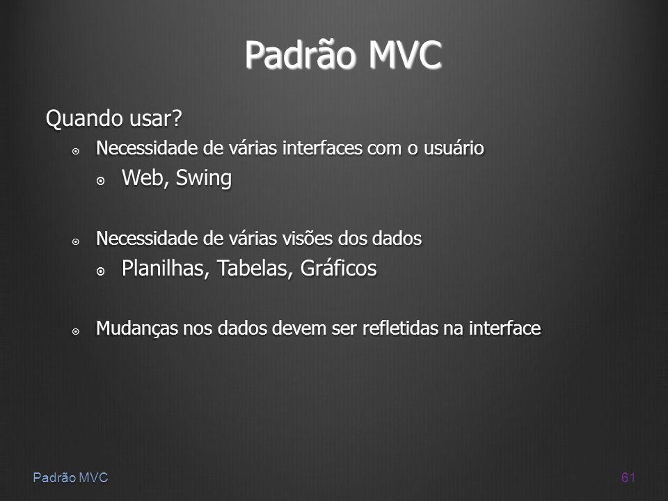 61 Padrão MVC Quando usar? Necessidade de várias interfaces com o usuário Necessidade de várias interfaces com o usuário Web, Swing Web, Swing Necessi