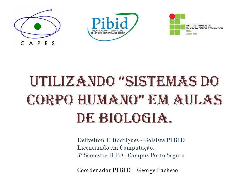Utilizando Sistemas do corpo humano em aulas de Biologia. Delivelton T. Rodrigues - Bolsista PIBID. Licenciando em Computação. 3º Semestre IFBA- Campu