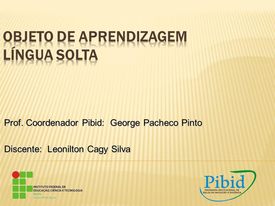 Prof. Coordenador Pibid: George Pacheco Pinto Discente: Leonilton Cagy Silva