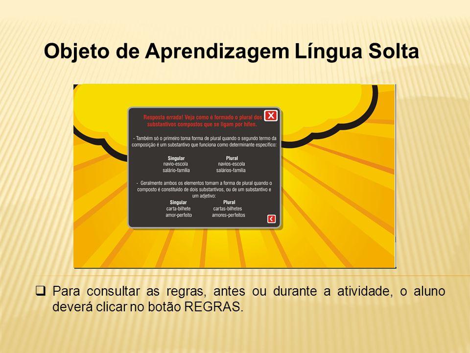 Objeto de Aprendizagem Língua Solta Para consultar as regras, antes ou durante a atividade, o aluno deverá clicar no botão REGRAS.