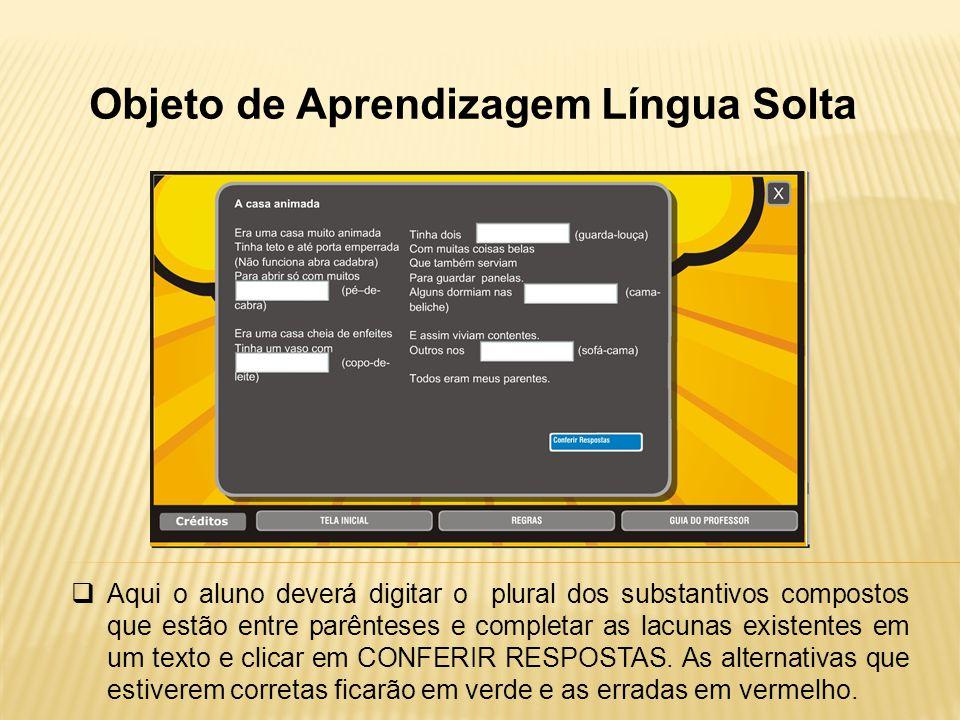 Objeto de Aprendizagem Língua Solta Aqui o aluno deverá digitar o plural dos substantivos compostos que estão entre parênteses e completar as lacunas