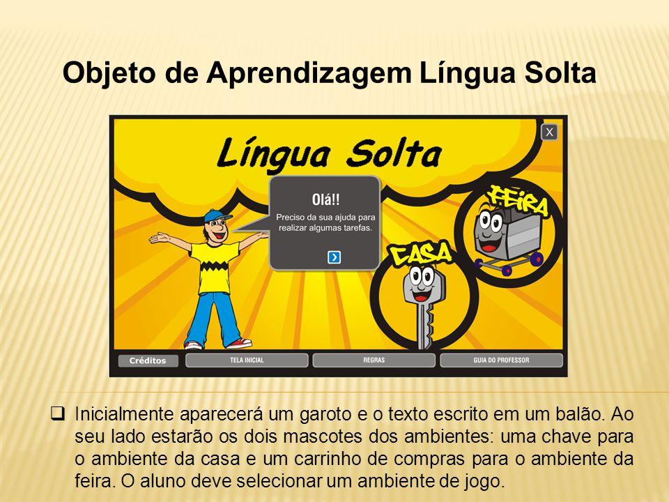 Objeto de Aprendizagem Língua Solta Inicialmente aparecerá um garoto e o texto escrito em um balão. Ao seu lado estarão os dois mascotes dos ambientes