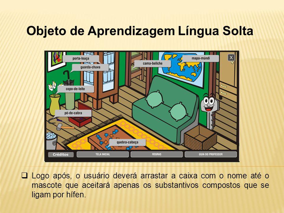 Objeto de Aprendizagem Língua Solta Logo após, o usuário deverá arrastar a caixa com o nome até o mascote que aceitará apenas os substantivos composto
