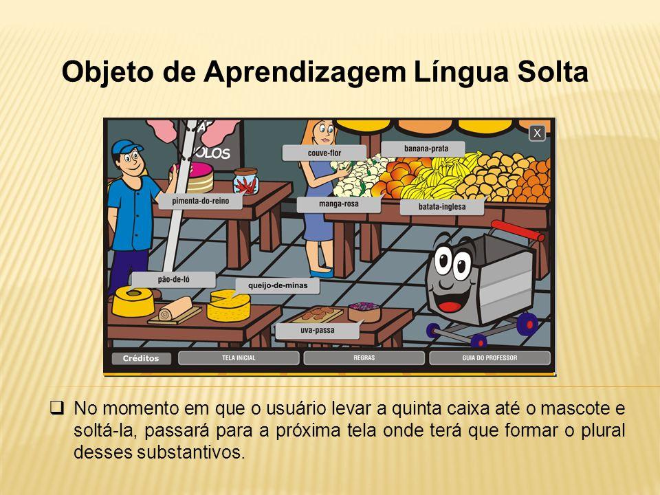 Objeto de Aprendizagem Língua Solta No momento em que o usuário levar a quinta caixa até o mascote e soltá-la, passará para a próxima tela onde terá q