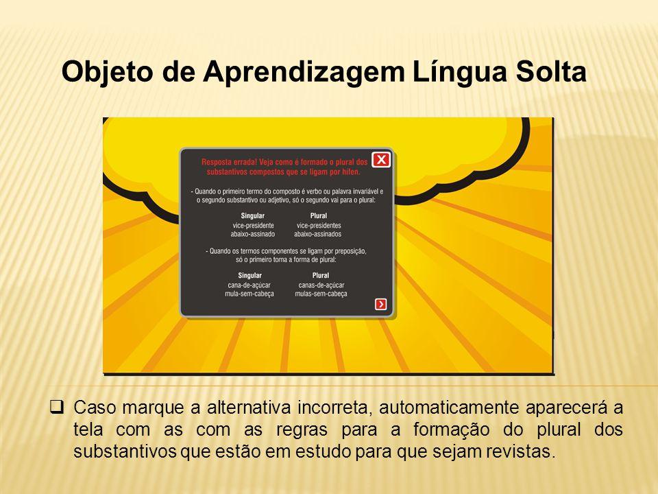 Objeto de Aprendizagem Língua Solta Caso marque a alternativa incorreta, automaticamente aparecerá a tela com as com as regras para a formação do plur