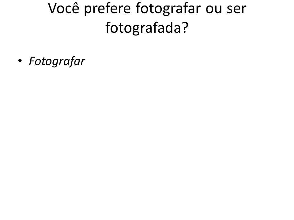 Você prefere fotografar ou ser fotografada? Fotografar