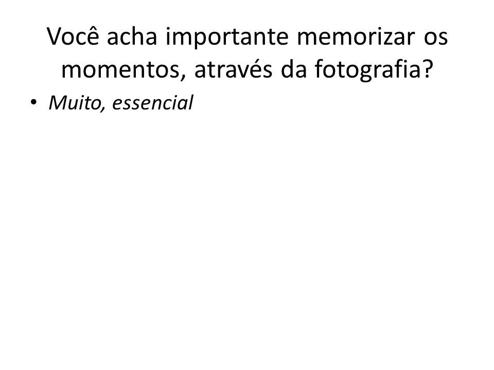 Você acha importante memorizar os momentos, através da fotografia? Muito, essencial