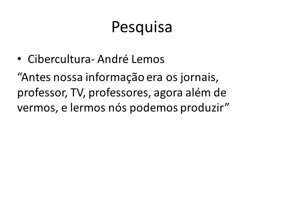 Cibercultura- André Lemos Antes nossa informação era os jornais, professor, TV, professores, agora além de vermos, e lermos nós podemos produzir