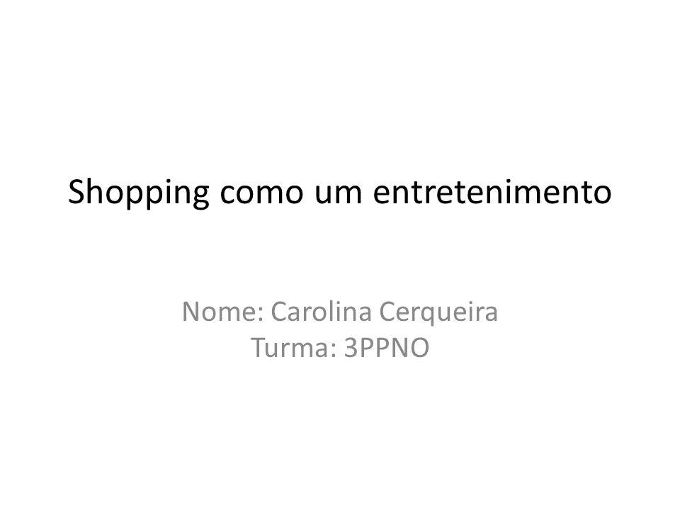 Shopping como um entretenimento Nome: Carolina Cerqueira Turma: 3PPNO