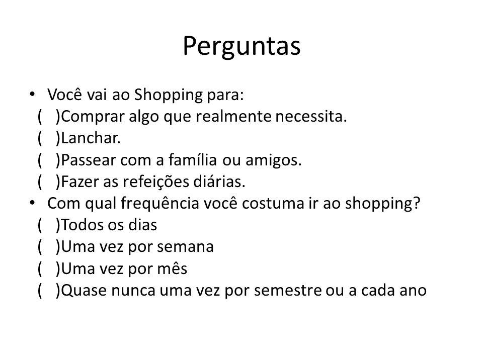 Perguntas Você vai ao Shopping para: ( )Comprar algo que realmente necessita.