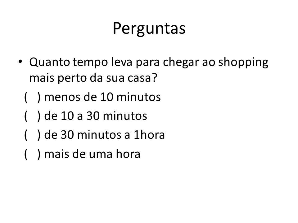 Perguntas Quanto tempo leva para chegar ao shopping mais perto da sua casa.