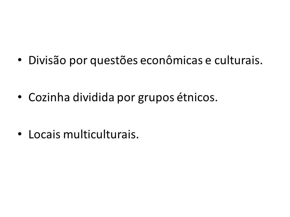 Divisão por questões econômicas e culturais. Cozinha dividida por grupos étnicos. Locais multiculturais.