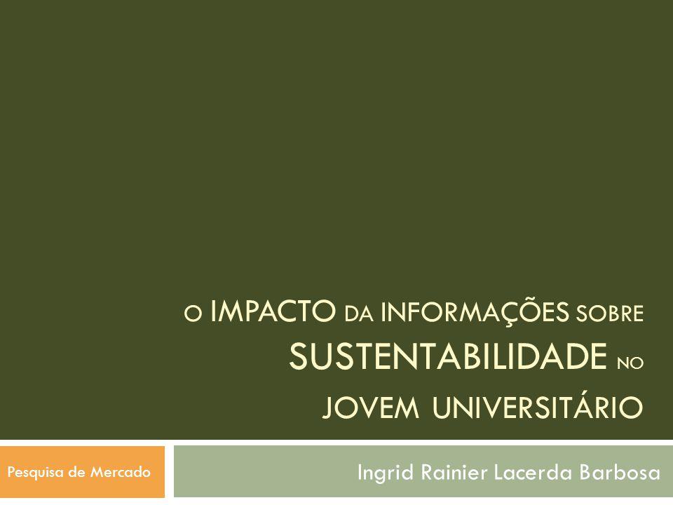 O IMPACTO DA INFORMAÇÕES SOBRE SUSTENTABILIDADE NO JOVEM UNIVERSITÁRIO Ingrid Rainier Lacerda Barbosa Pesquisa de Mercado