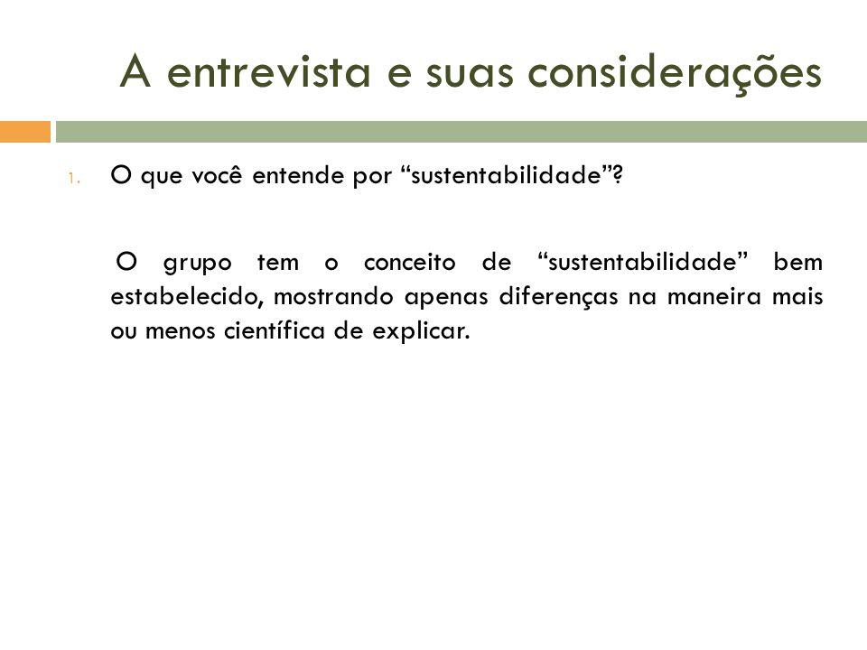 A entrevista e suas considerações 1. O que você entende por sustentabilidade? O grupo tem o conceito de sustentabilidade bem estabelecido, mostrando a
